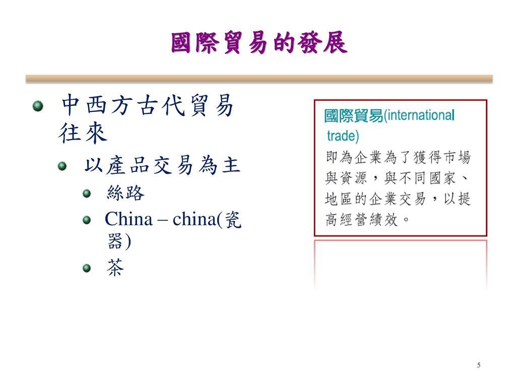 國際貿易的發展 中西方古代貿易往來 以產品交易為主 絲路 China – china(瓷器) 茶