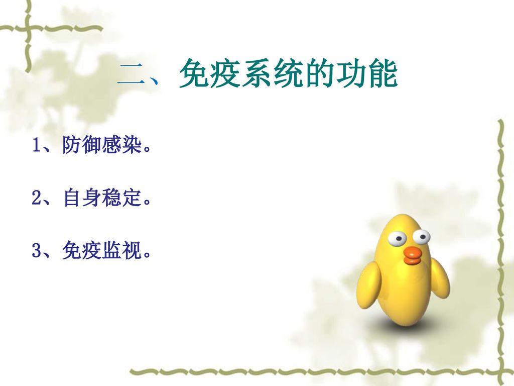 二、免疫系统的功能 1、防御感染。 2、自身稳定。 3、免疫监视。