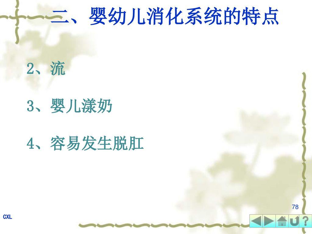 二、婴幼儿消化系统的特点 2、流 3、婴儿漾奶 4、容易发生脱肛 78 CXL