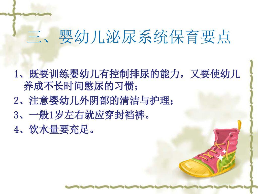 三、婴幼儿泌尿系统保育要点 1、既要训练婴幼儿有控制排尿的能力,又要使幼儿养成不长时间憋尿的习惯; 2、注意婴幼儿外阴部的清洁与护理;