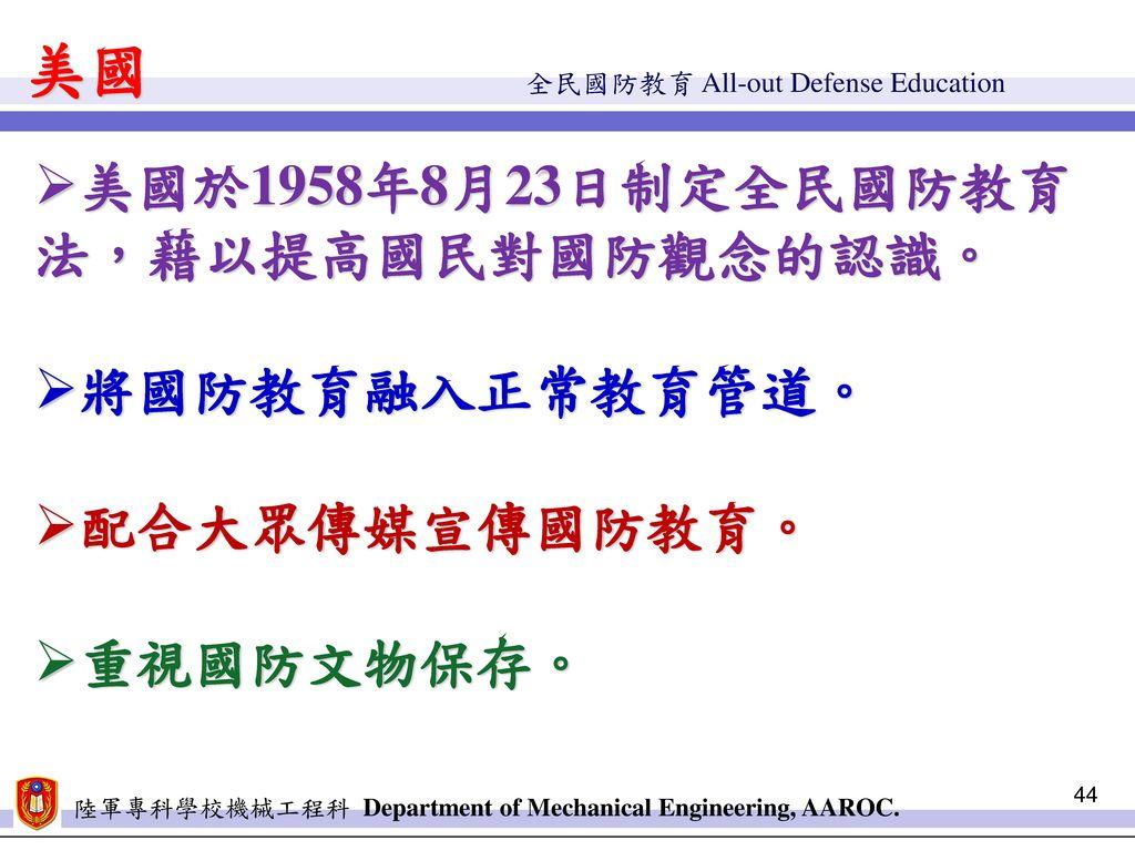 美國 美國於1958年8月23日制定全民國防教育法,藉以提高國民對國防觀念的認識。 將國防教育融入正常教育管道。 配合大眾傳媒宣傳國防教育。