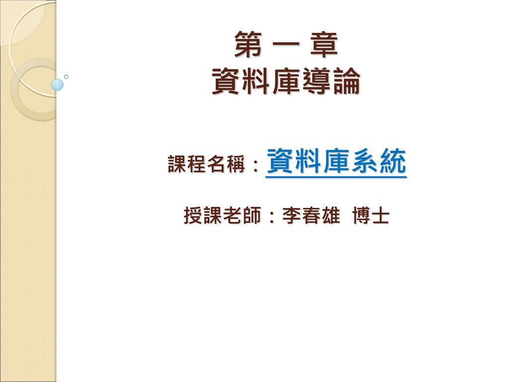 課程名稱:資料庫系統 授課老師:李春雄 博士