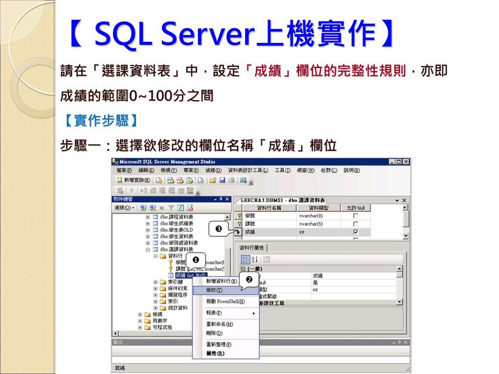 【 SQL Server上機實作】 請在「選課資料表」中,設定「成績」欄位的完整性規則,亦即 成績的範圍0~100分之間 【實作步驟】