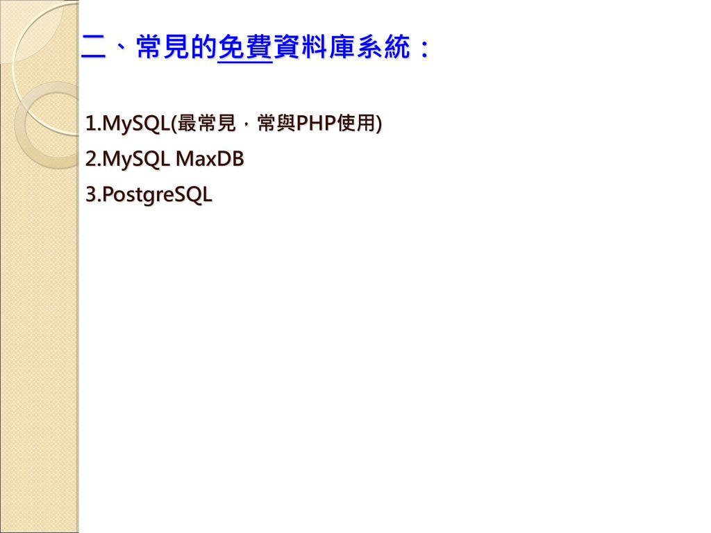 二、常見的免費資料庫系統: 1.MySQL(最常見,常與PHP使用) 2.MySQL MaxDB 3.PostgreSQL