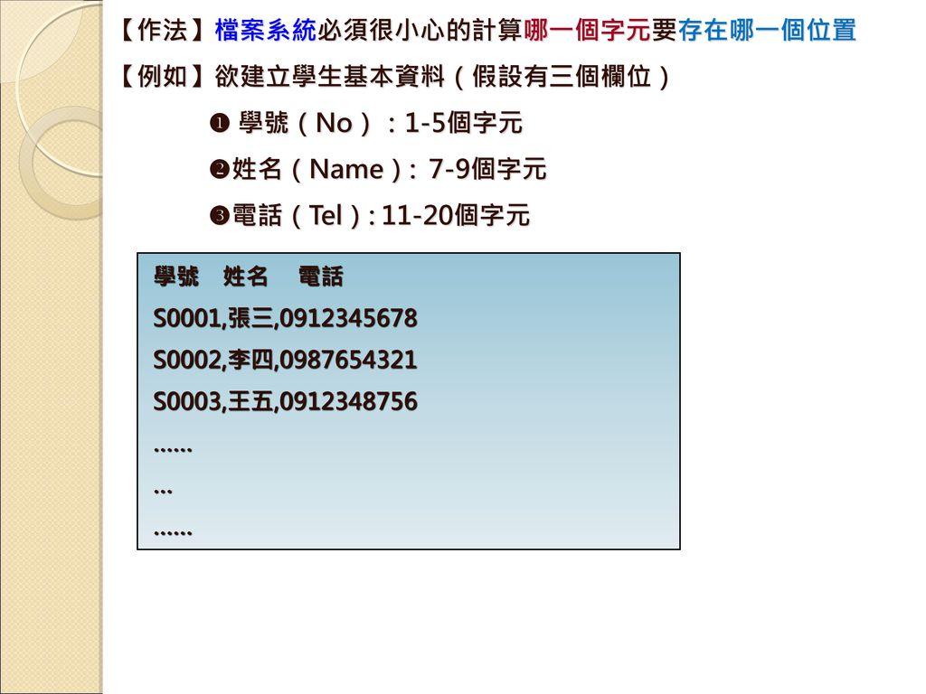 【作法】檔案系統必須很小心的計算哪一個字元要存在哪一個位置 【例如】欲建立學生基本資料(假設有三個欄位)  學號(No):1-5個字元