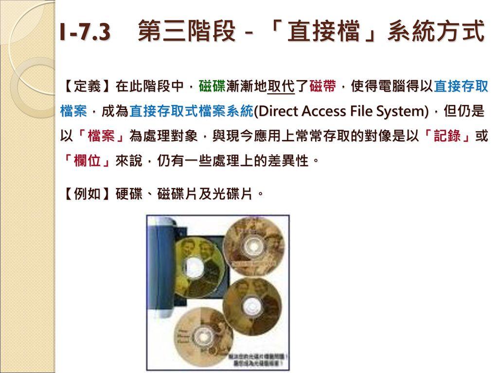 1-7.3 第三階段-「直接檔」系統方式 【定義】在此階段中,磁碟漸漸地取代了磁帶,使得電腦得以直接存取檔案,成為直接存取式檔案系統(Direct Access File System),但仍是以「檔案」為處理對象,與現今應用上常常存取的對像是以「記錄」或「欄位」來說,仍有一些處理上的差異性。