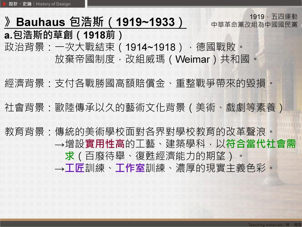 》Bauhaus 包浩斯(1919~1933) a.包浩斯的草創(1918前) 政治背景:一次大戰結束(1914~1918),德國戰敗。
