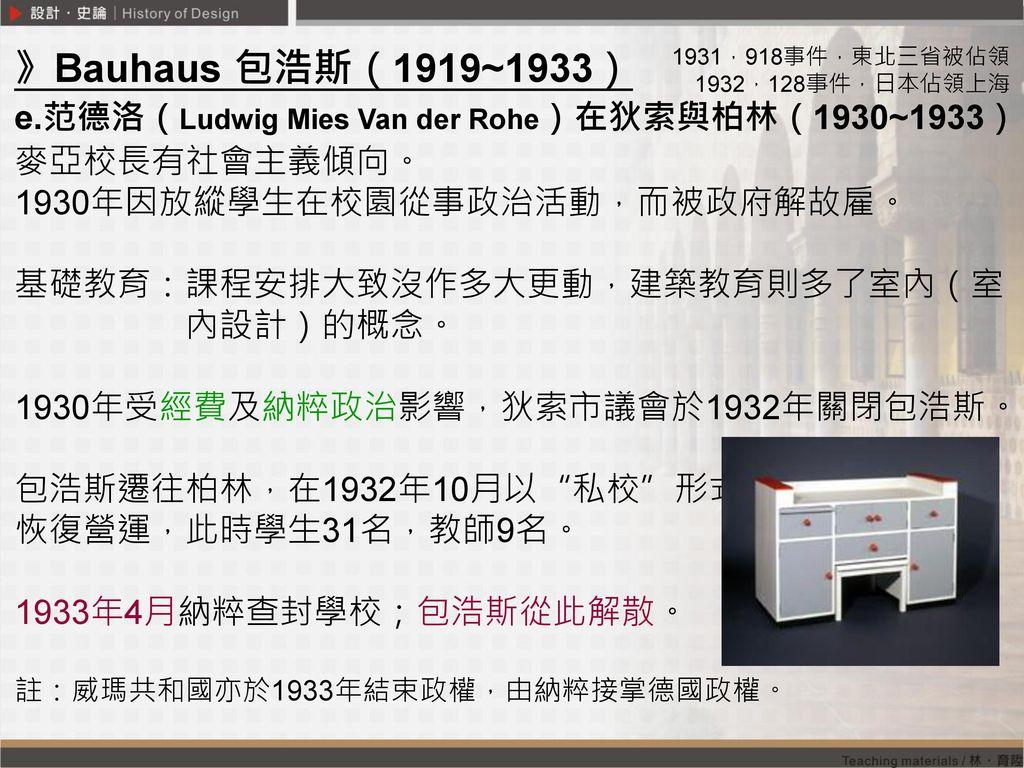 》Bauhaus 包浩斯(1919~1933) e.范德洛(Ludwig Mies Van der Rohe)在狄索與柏林(1930~1933) 麥亞校長有社會主義傾向。 1930年因放縱學生在校園從事政治活動,而被政府解故雇。
