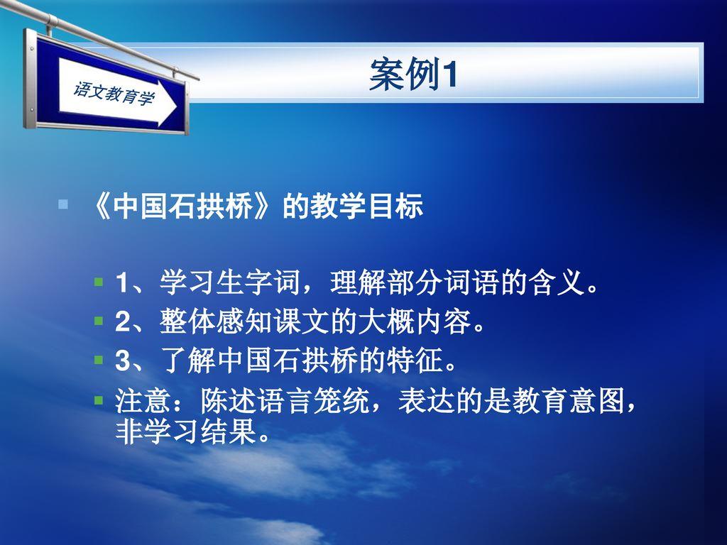 案例1 《中国石拱桥》的教学目标 1、学习生字词,理解部分词语的含义。 2、整体感知课文的大概内容。 3、了解中国石拱桥的特征。
