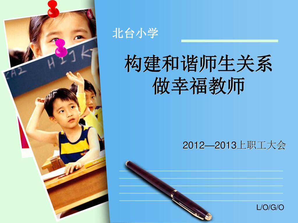 北台小学 构建和谐师生关系 做幸福教师 2012—2013上职工大会