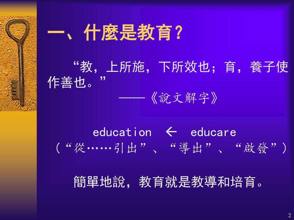 一、什麼是教育? 教,上所施,下所效也;育,養子使作善也。 ——《說文解字》
