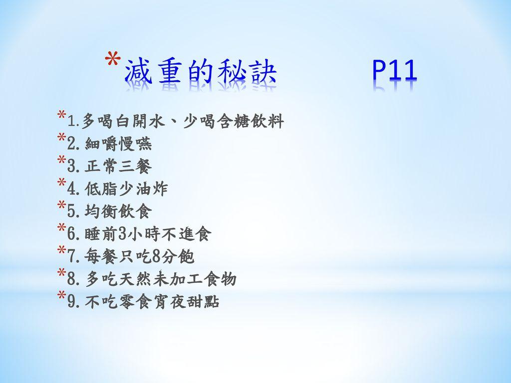 減重的秘訣 P11 1.多喝白開水、少喝含糖飲料 2.細嚼慢嚥 3.正常三餐 4.低脂少油炸 5.均衡飲食 6.睡前3小時不進食