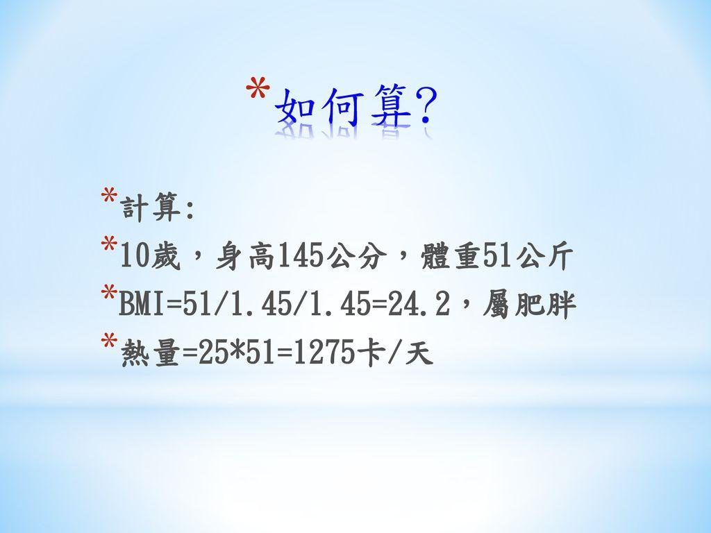 如何算 計算: 10歲,身高145公分,體重51公斤 BMI=51/1.45/1.45=24.2,屬肥胖 熱量=25*51=1275卡/天
