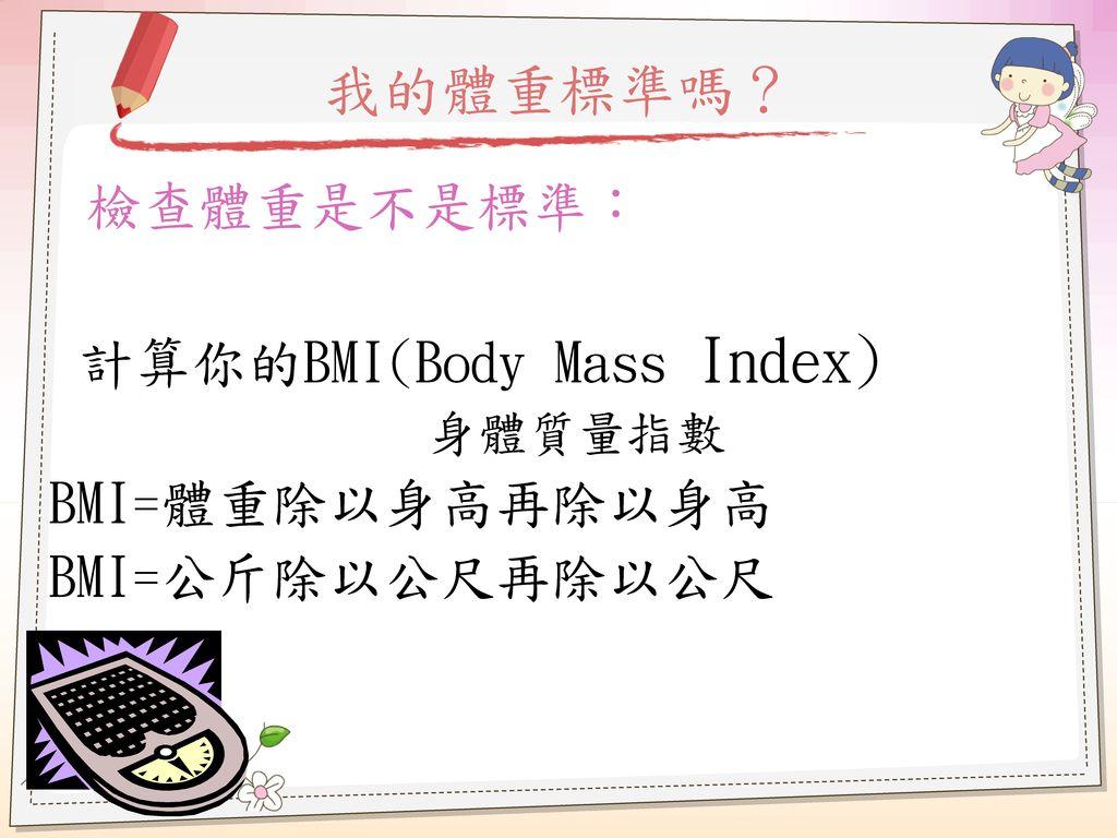 我的體重標準嗎? 檢查體重是不是標準: 計算你的BMI(Body Mass Index) BMI=體重除以身高再除以身高