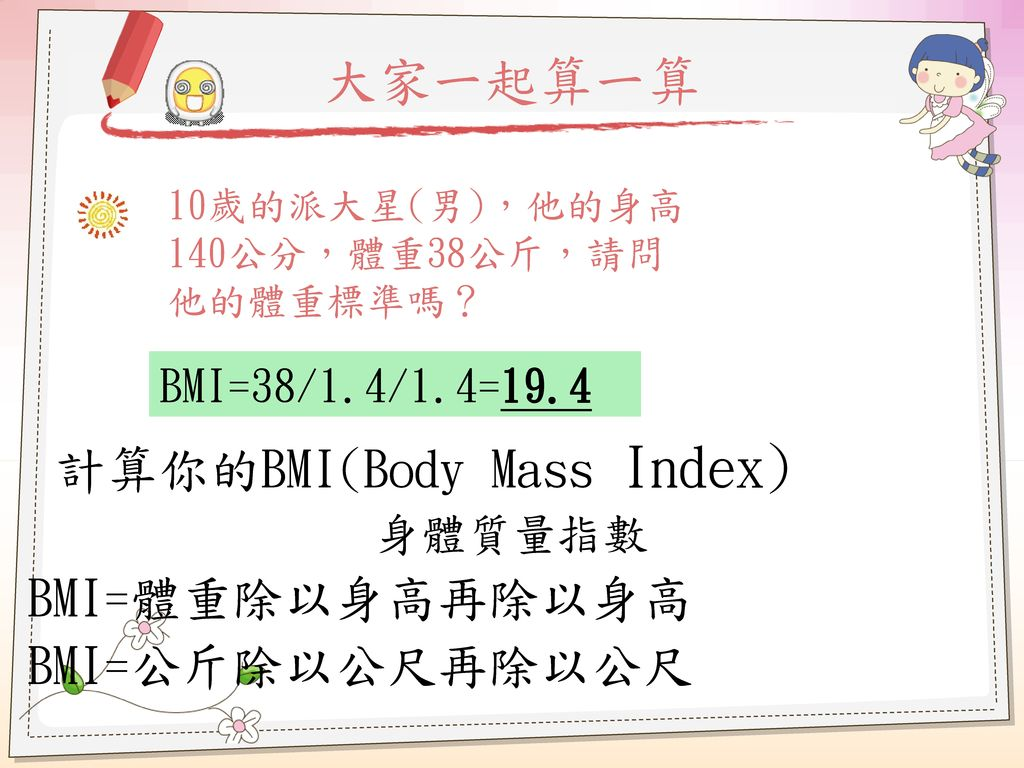 大家一起算一算 計算你的BMI(Body Mass Index) BMI=體重除以身高再除以身高 BMI=公斤除以公尺再除以公尺