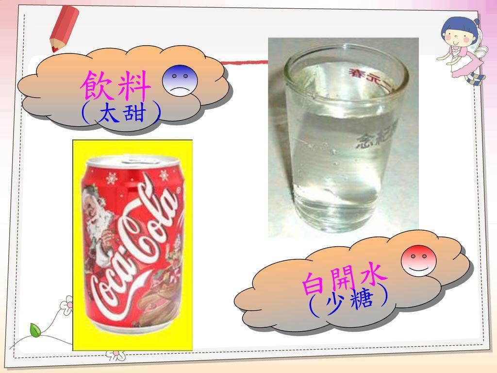 飲料 (太甜) 白開水 (少糖)