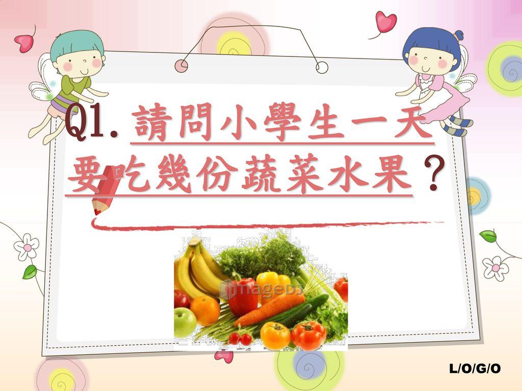 Q1.請問小學生一天要吃幾份蔬菜水果?