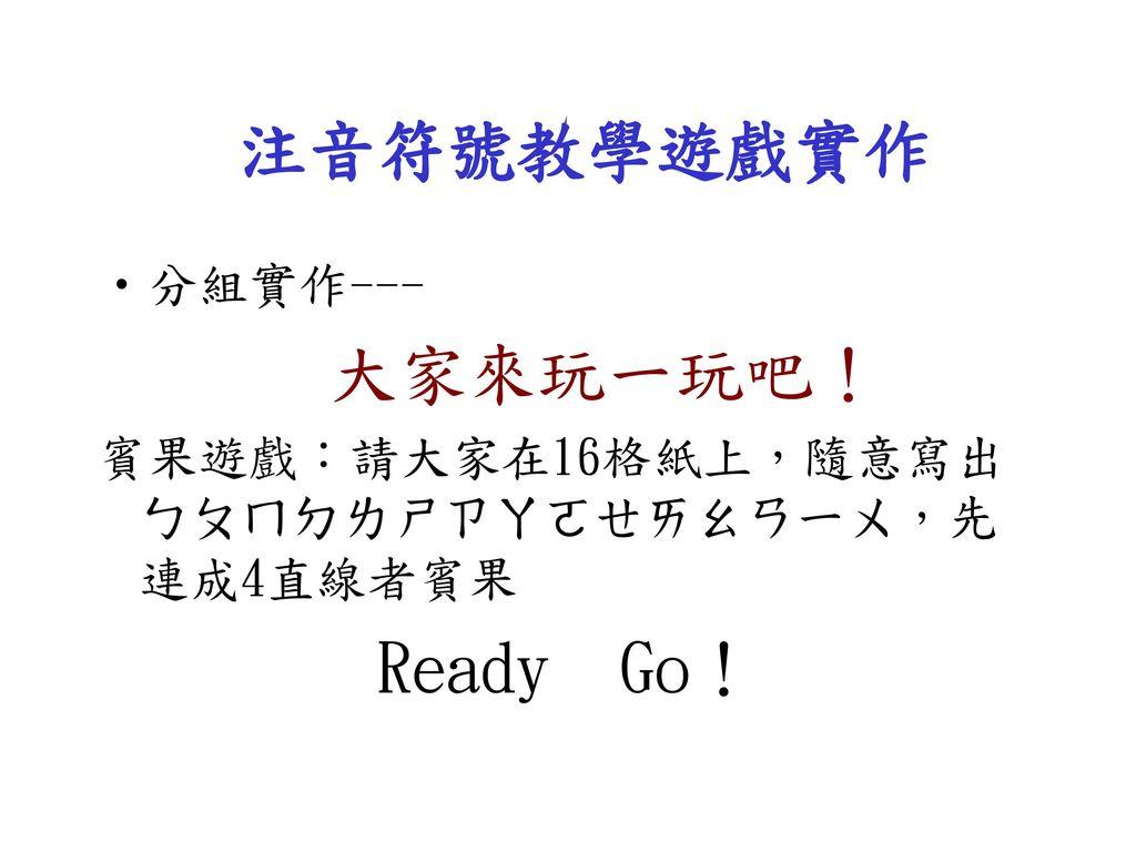 注音符號教學遊戲實作 Ready Go! 分組實作--- 大家來玩一玩吧!