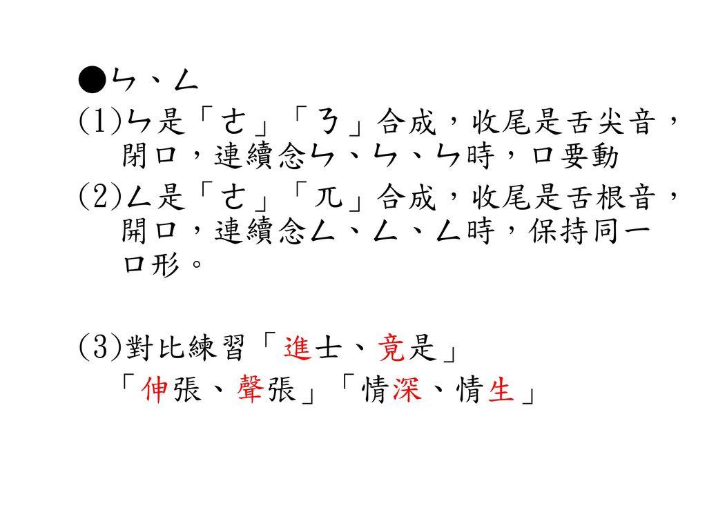 ●ㄣ、ㄥ (1)ㄣ是「ㄜ」「ㄋ」合成,收尾是舌尖音,閉口,連續念ㄣ、ㄣ、ㄣ時,口要動. (2)ㄥ是「ㄜ」「兀」合成,收尾是舌根音,開口,連續念ㄥ、ㄥ、ㄥ時,保持同一口形。 (3)對比練習「進士、竟是」