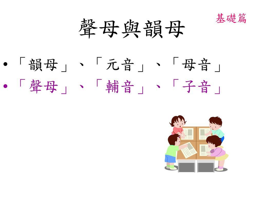 聲母與韻母 基礎篇 「韻母」、「元音」、「母音」 「聲母」、「輔音」、「子音」