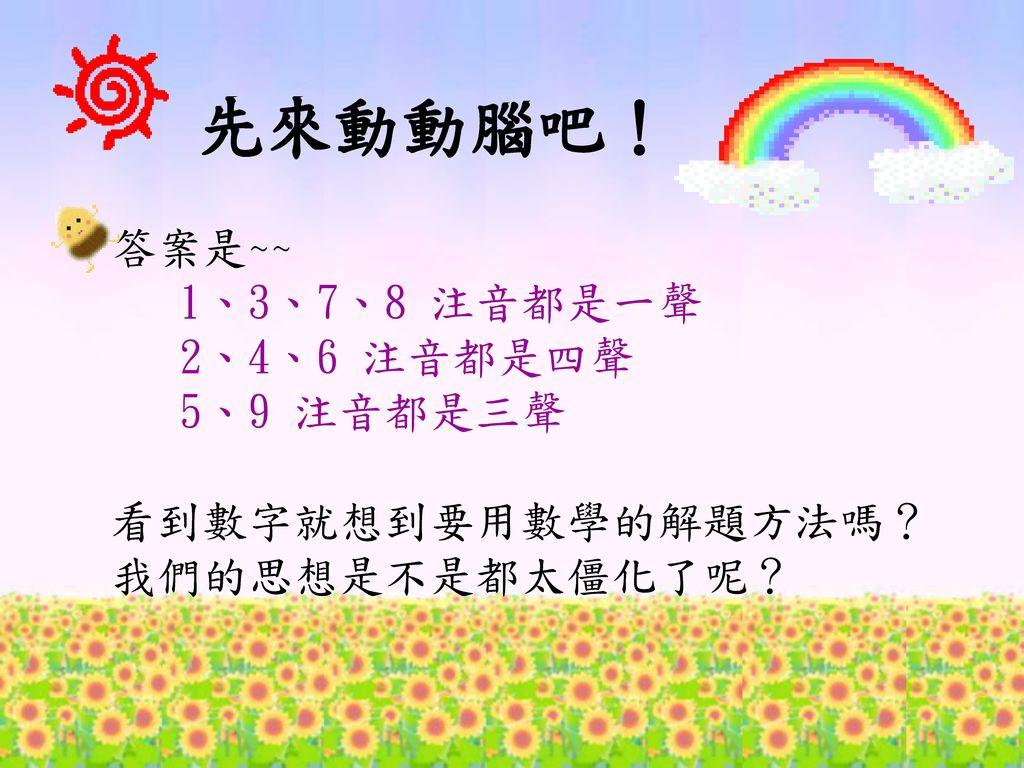先來動動腦吧! 答案是~~ 1、3、7、8 注音都是一聲 2、4、6 注音都是四聲 5、9 注音都是三聲