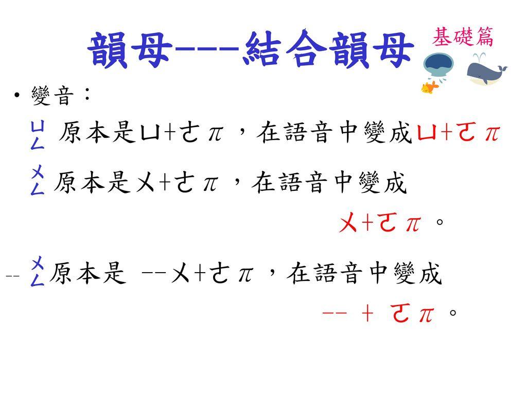 韻母---結合韻母 原本是ㄨ+ㄜπ,在語音中變成 原本是ㄩ+ㄜπ,在語音中變成ㄩ+ㄛπ ㄨ+ㄛπ。 -- + ㄛπ。 變音: 基礎篇 ㄩㄥ