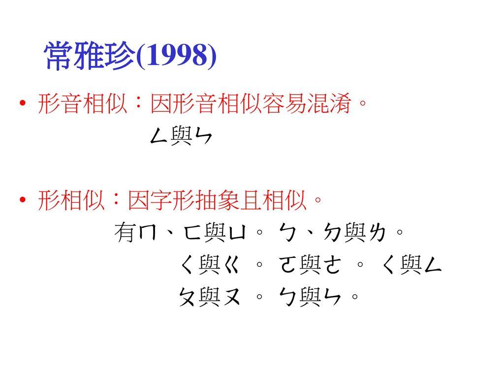 常雅珍(1998) 形音相似:因形音相似容易混淆。 ㄥ與ㄣ 形相似:因字形抽象且相似。 有ㄇ、ㄈ與ㄩ。 ㄅ、ㄉ與ㄌ。