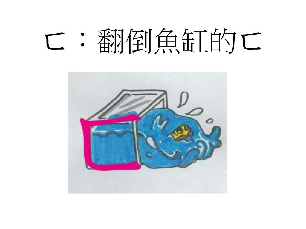 ㄈ:翻倒魚缸的ㄈ