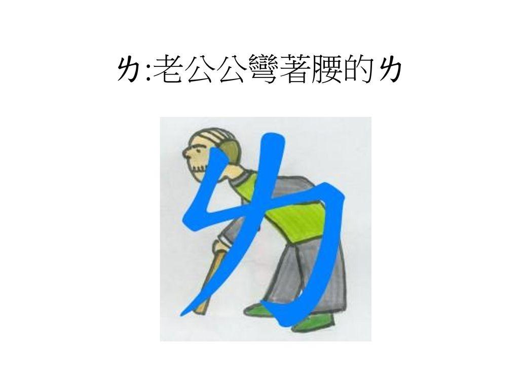 ㄌ:老公公彎著腰的ㄌ