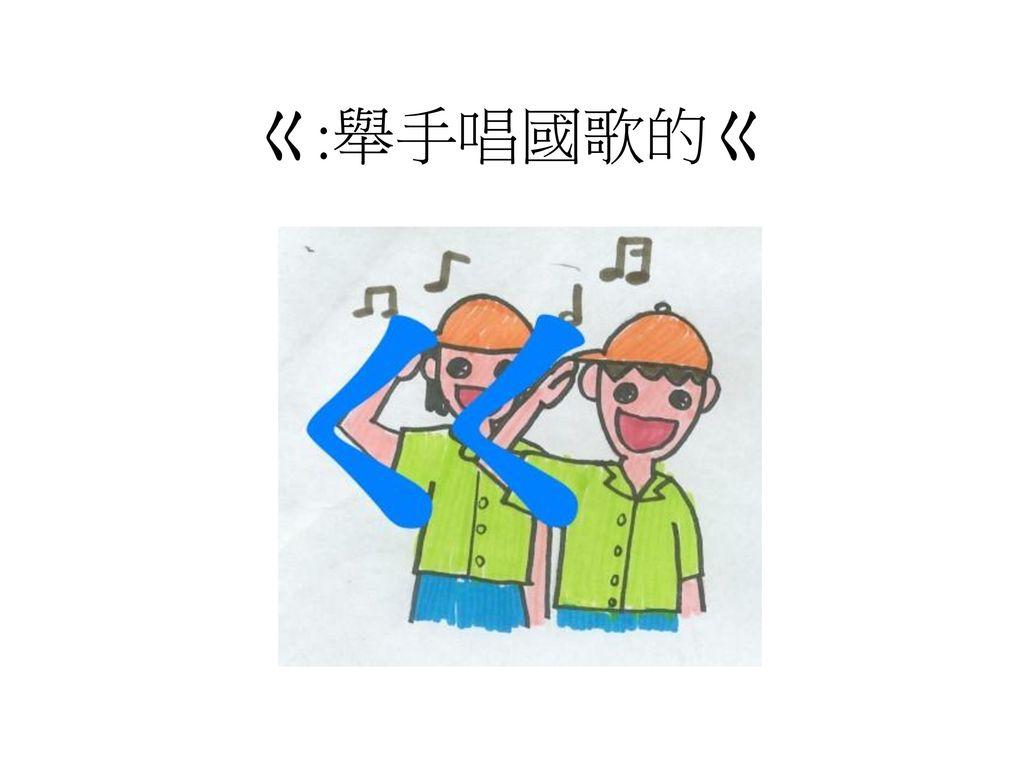 ㄍ:舉手唱國歌的ㄍ