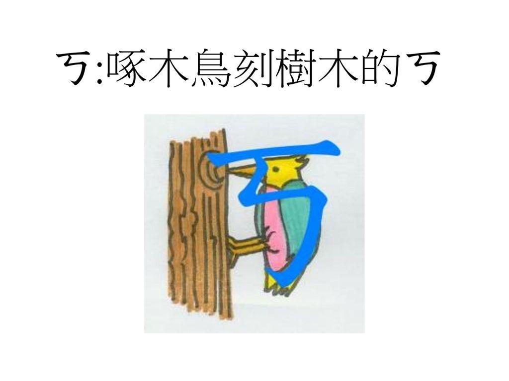 ㄎ:啄木鳥刻樹木的ㄎ