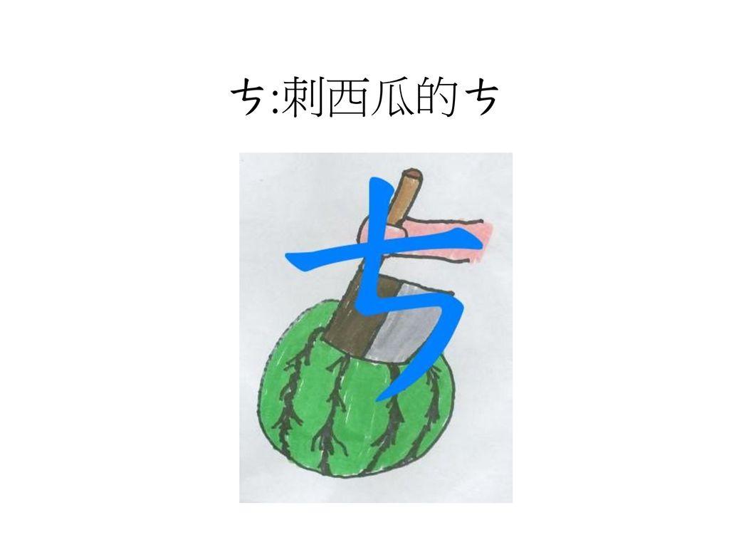 ㄘ:刺西瓜的ㄘ