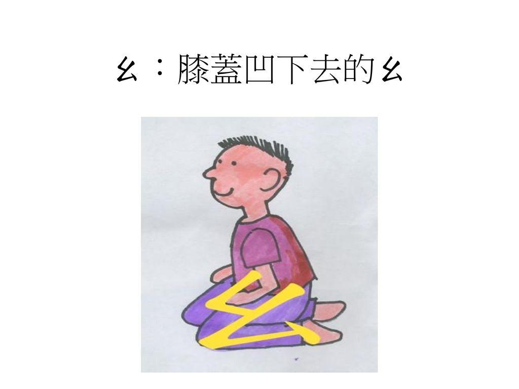 ㄠ:膝蓋凹下去的ㄠ