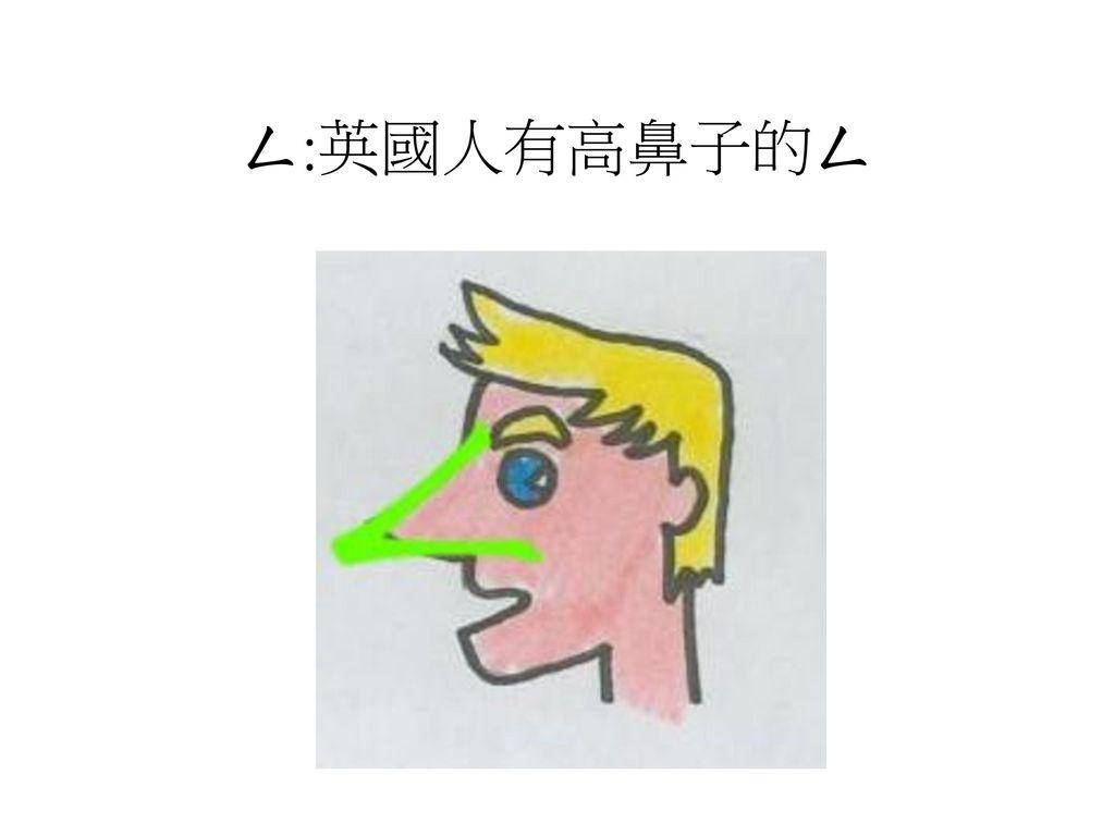 ㄥ:英國人有高鼻子的ㄥ
