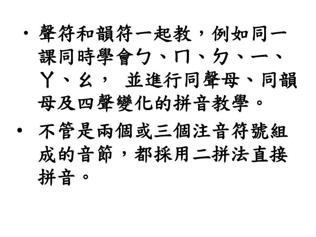 聲符和韻符一起教,例如同一課同時學會ㄅ、ㄇ、ㄉ、ㄧ、ㄚ、ㄠ, 並進行同聲母、同韻母及四聲變化的拼音教學。