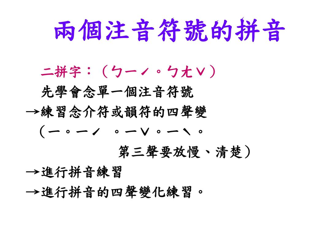 兩個注音符號的拼音 二拼字:(ㄅ一ˊ。ㄅㄤˇ) 先學會念單一個注音符號 →練習念介符或韻符的四聲變 (一。一ˊ 。一ˇ。一ˋ。
