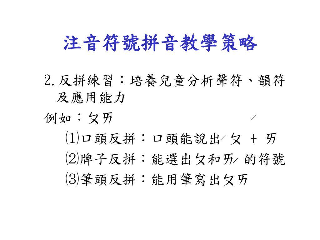 注音符號拼音教學策略 2.反拼練習:培養兒童分析聲符、韻符及應用能力 例如:ㄆㄞ ⑴口頭反拼:口頭能說出 ㄆ + ㄞ