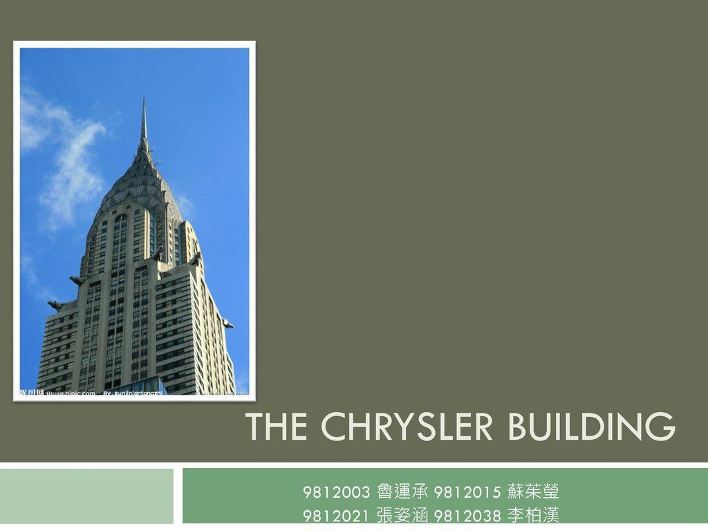 THE CHRYSLER BUILDING 9812003 魯運承 9812015 蘇茱瑩 9812021 張姿涵 9812038 李柏漢
