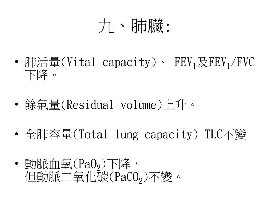 九、肺臟: 肺活量(Vital capacity)、 FEV1及FEV1/FVC 下降。 餘氣量(Residual volume)上升。