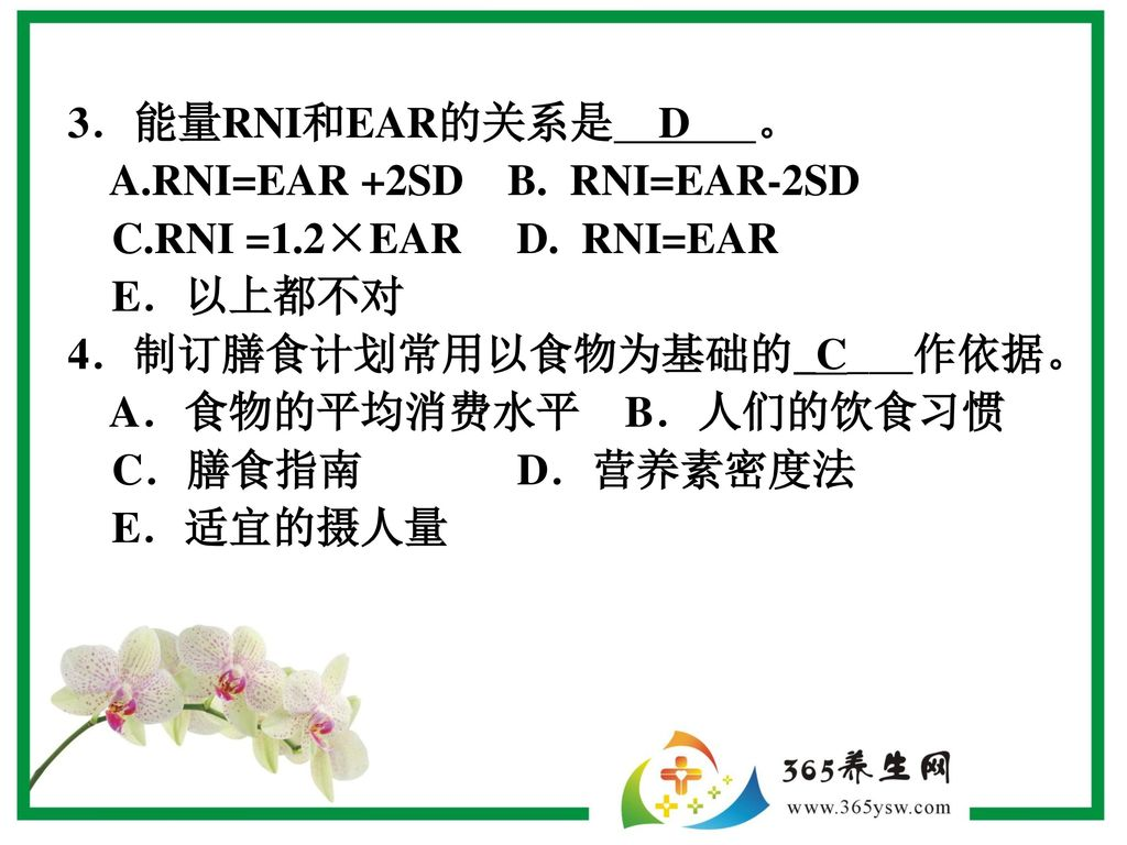 3.能量RNI和EAR的关系是 D 。 A.RNI=EAR +2SD B. RNI=EAR-2SD. C.RNI =1.2×EAR D. RNI=EAR. E.以上都不对.