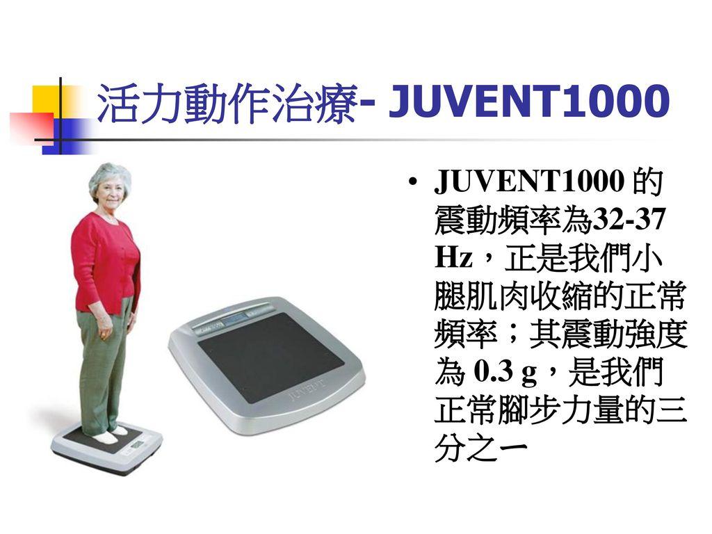 活力動作治療- JUVENT1000 JUVENT1000 的震動頻率為32-37 Hz,正是我們小腿肌肉收縮的正常頻率;其震動強度為 0.3 g,是我們正常腳步力量的三分之ㄧ