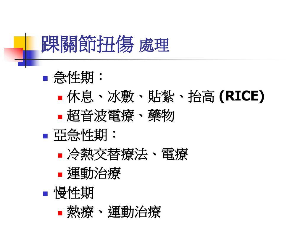 踝關節扭傷 處理 急性期: 休息、冰敷、貼紮、抬高 (RICE) 超音波電療、藥物 亞急性期: 冷熱交替療法、電療 運動治療 慢性期