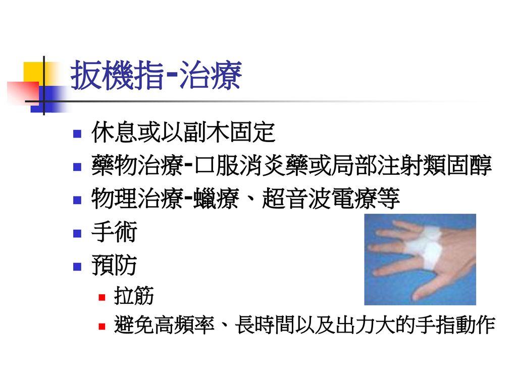 扳機指-治療 休息或以副木固定 藥物治療-口服消炎藥或局部注射類固醇 物理治療-蠟療、超音波電療等 手術 預防 拉筋