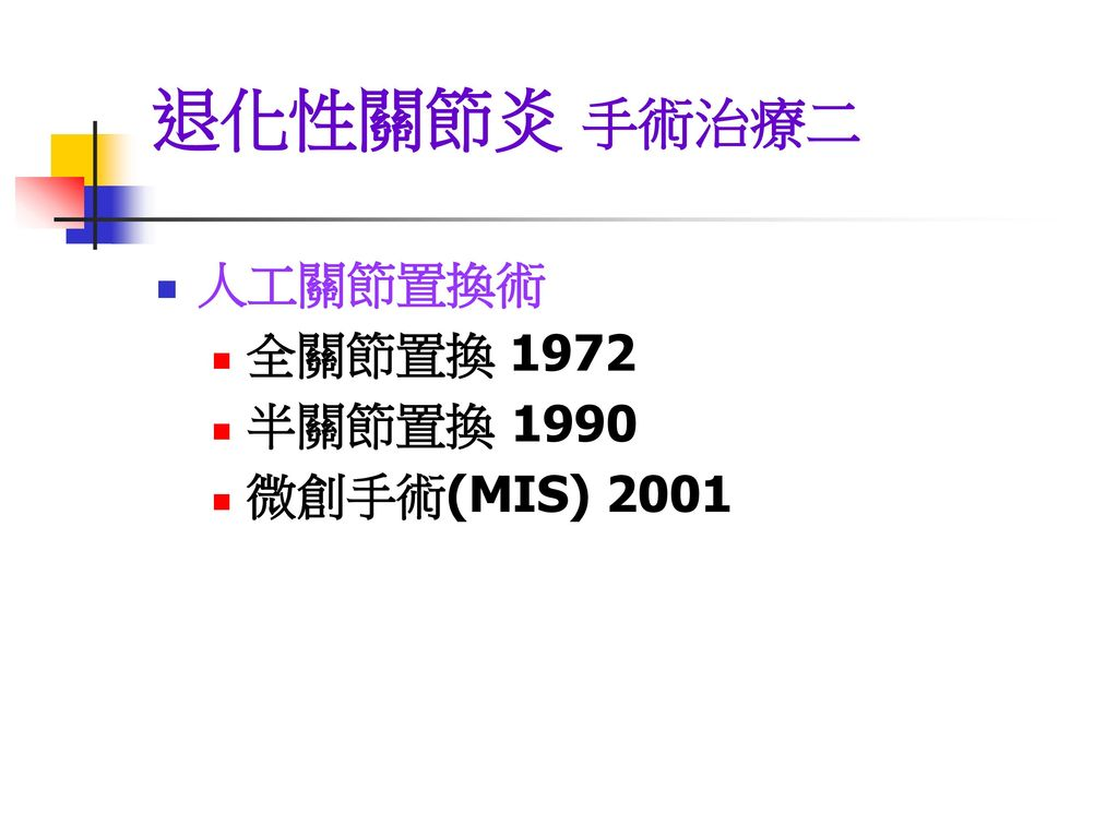 退化性關節炎 手術治療二 人工關節置換術 全關節置換 1972 半關節置換 1990 微創手術(MIS) 2001