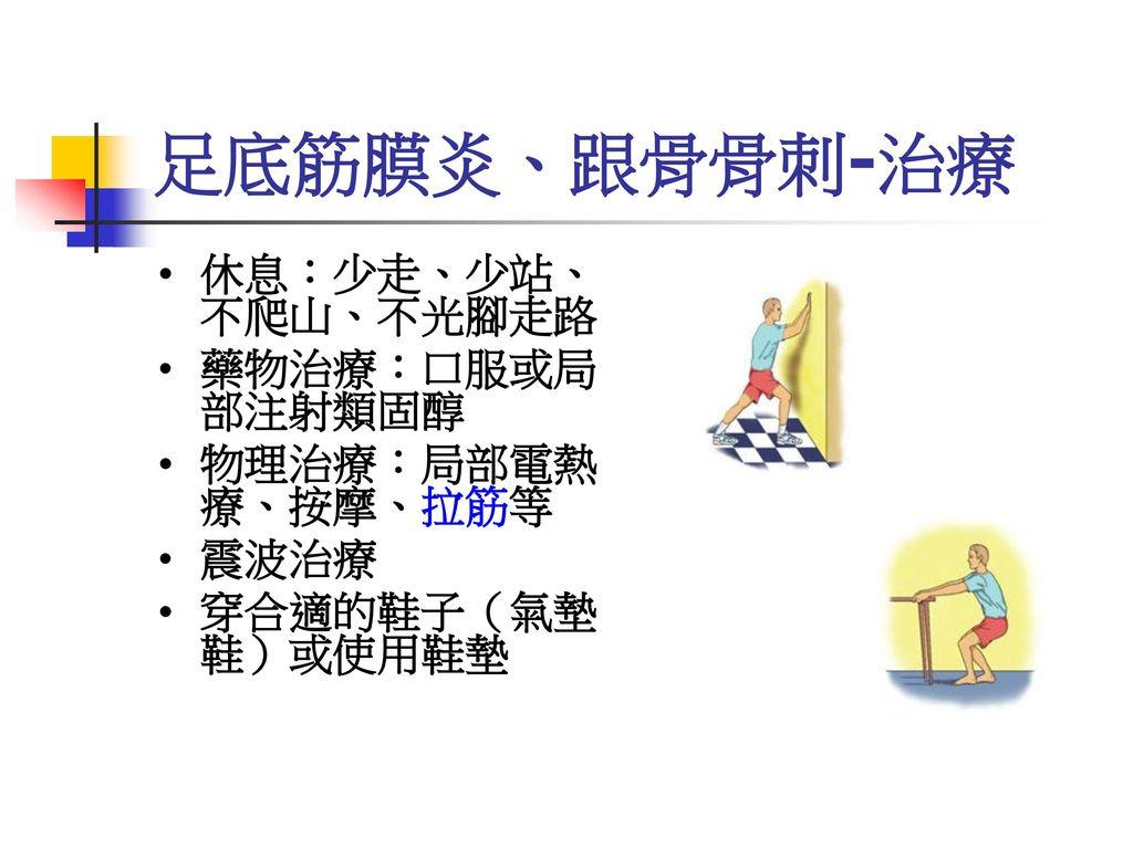 足底筋膜炎、跟骨骨刺-治療 休息:少走、少站、不爬山、不光腳走路 藥物治療:口服或局部注射類固醇 物理治療:局部電熱療、按摩、拉筋等