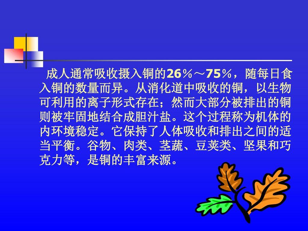 成人通常吸收摄入铜的26%~75%,随每日食 入铜的数量而异。从消化道中吸收的铜,以生物. 可利用的离子形式存在;然而大部分被排出的铜. 则被牢固地结合成胆汁盐。这个过程称为机体的. 内环境稳定。它保持了人体吸收和排出之间的适.