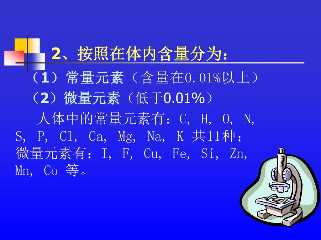 2、按照在体内含量分为: (1)常量元素(含量在0.01%以上) (2)微量元素(低于0.01%)