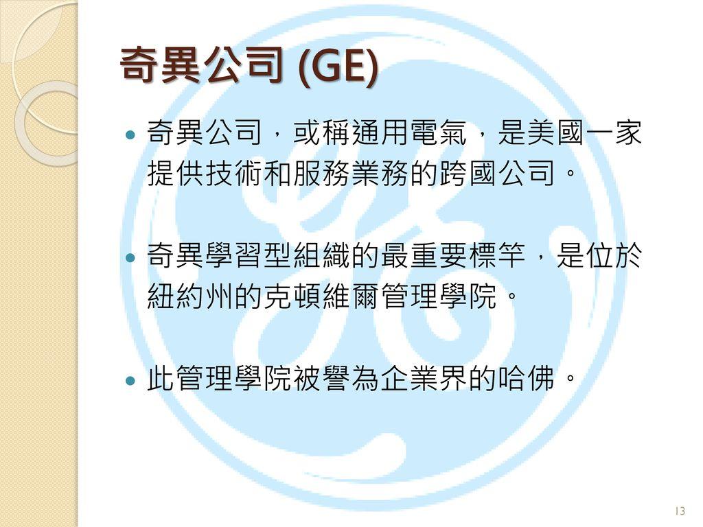 奇異公司 (GE) 奇異公司,或稱通用電氣,是美國一家 提供技術和服務業務的跨國公司。 奇異學習型組織的最重要標竿,是位於
