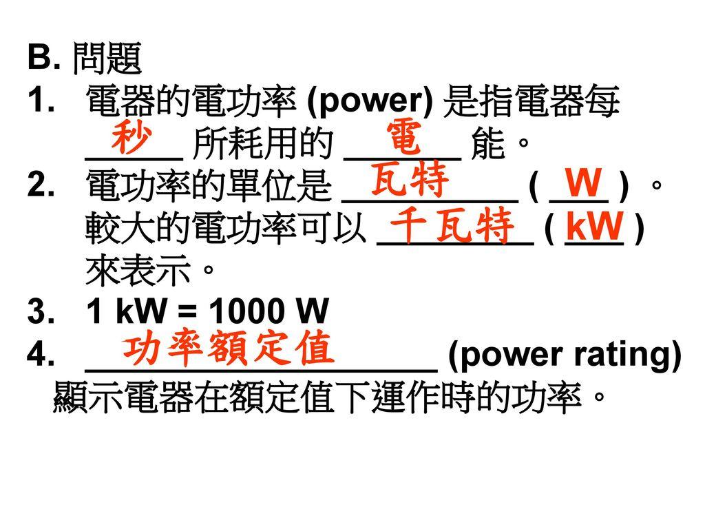 秒 電 瓦特 千瓦特 功率額定值 W kW B. 問題 1. 電器的電功率 (power) 是指電器每