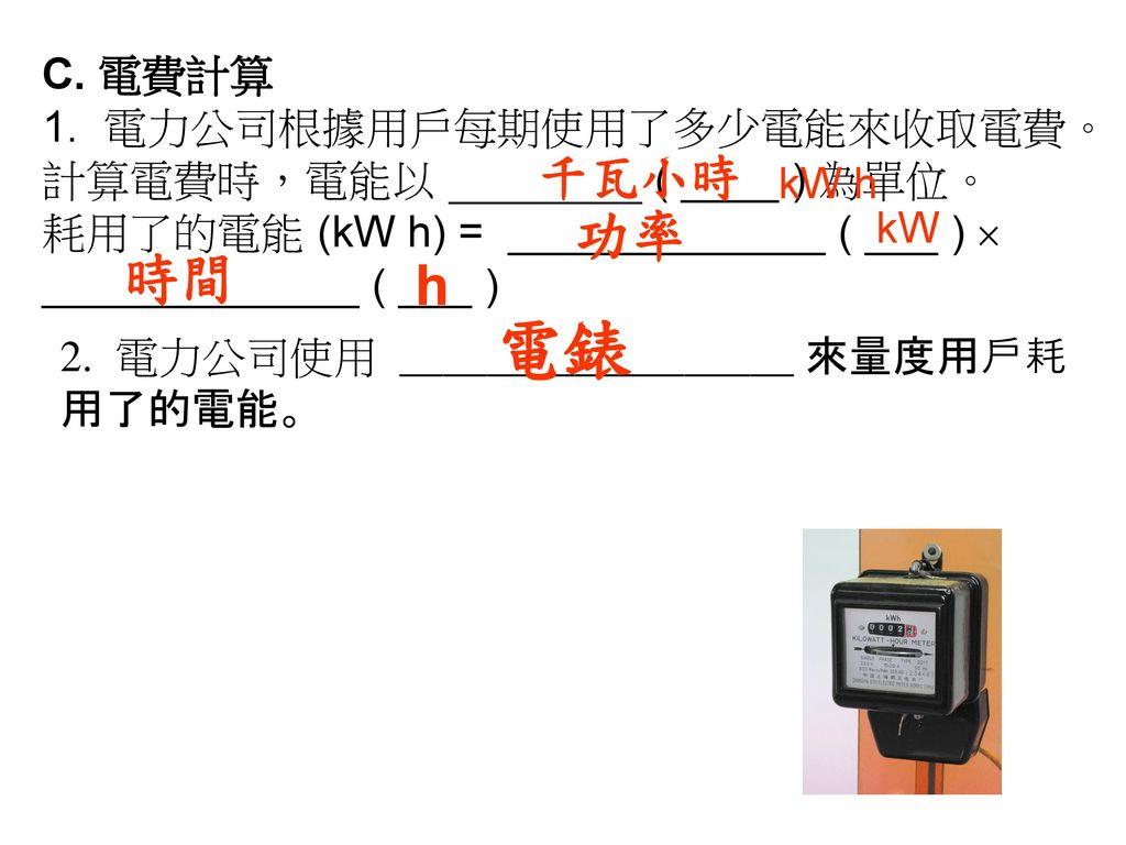 C. 電費計算 1. 電力公司根據用戶每期使用了多少電能來收取電費。計算電費時,電能以 ( ____ ) 為單位。 耗用了的電能 (kW h) = _____________ ( ___ )  _____________ ( ___ )
